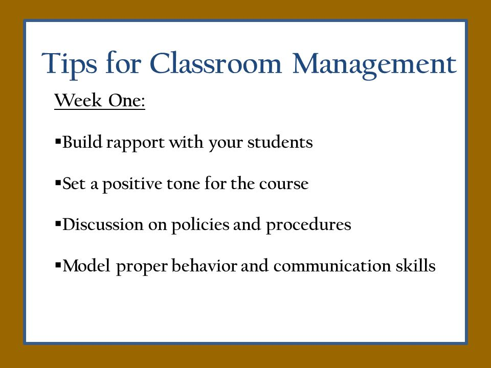Tips for Classroom Management Week One: Build rapport with your students Set a positive tone for the course Discussion on policies and procedures Model proper behavior and communication skills