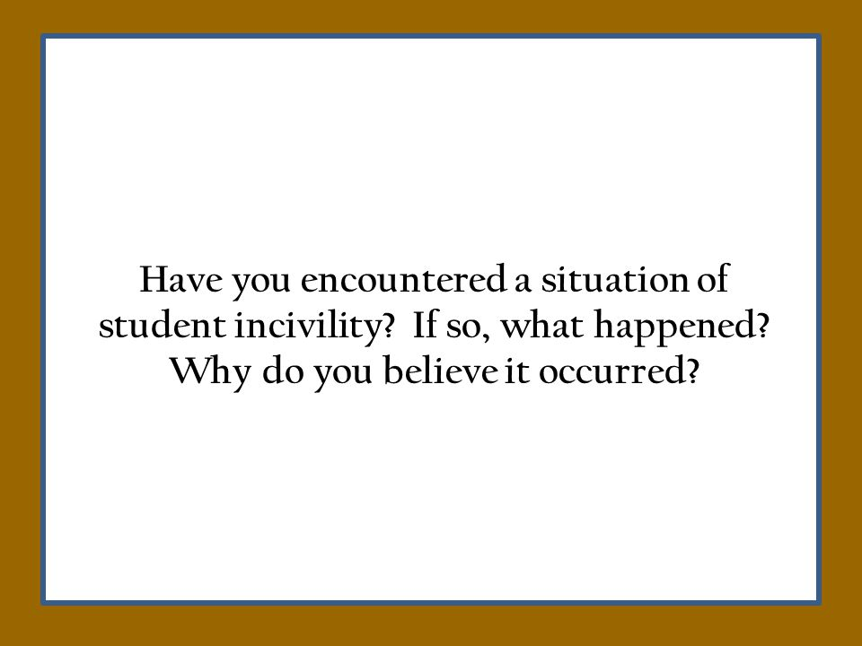 Have you encountered a situation of student incivility.