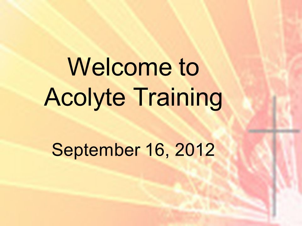 Welcome to Acolyte Training September 16, 2012