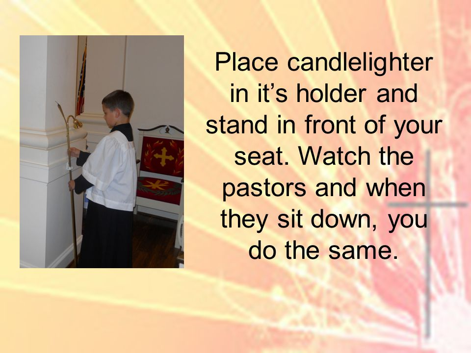 Place candlelighter in its holder and stand in front of your seat.