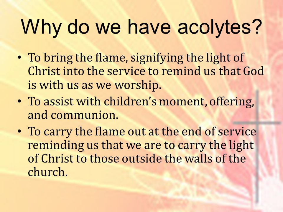 Why do we have acolytes.