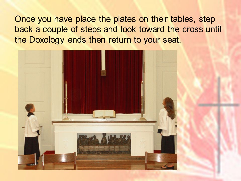 Once you have place the plates on their tables, step back a couple of steps and look toward the cross until the Doxology ends then return to your seat.