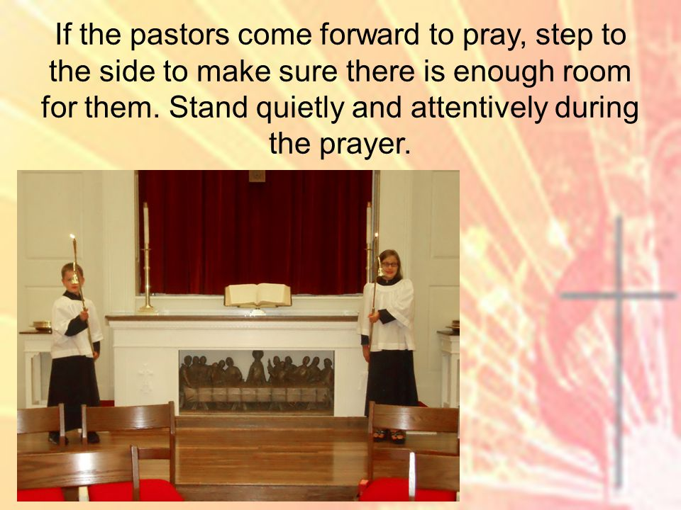 If the pastors come forward to pray, step to the side to make sure there is enough room for them.