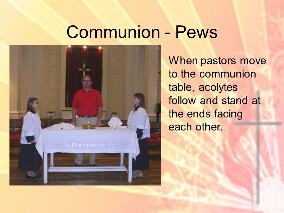 Communion - Pews When pastors move to the communion table, acolytes follow and stand at the ends facing each other.