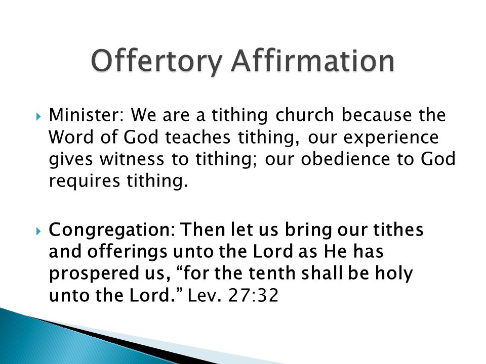 Minister: We are a tithing church because the Word of God teaches tithing, our experience gives witness to tithing; our obedience to God requires tithing.