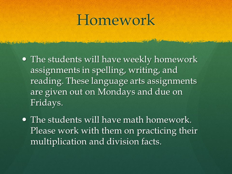 Homework The students will have weekly homework assignments in spelling, writing, and reading.