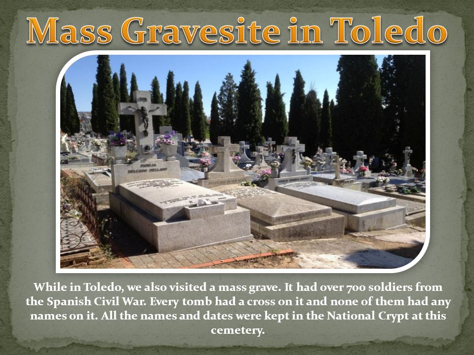 While in Toledo, we also visited a mass grave. It had over 700 soldiers from the Spanish Civil War.