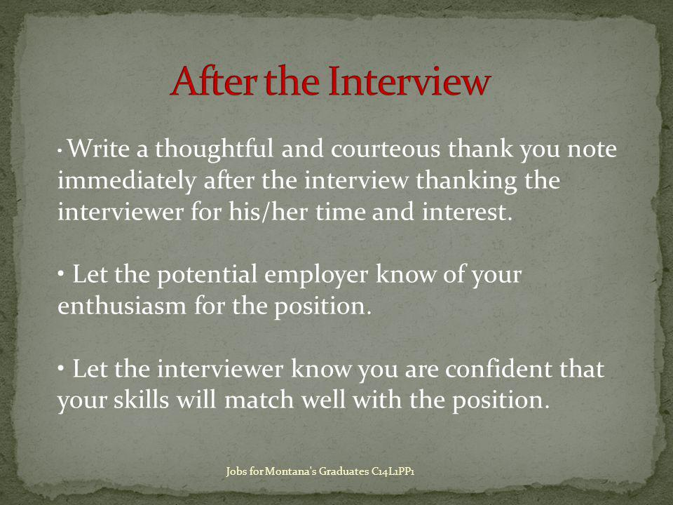 Write a thoughtful and courteous thank you note immediately after the interview thanking the interviewer for his/her time and interest.