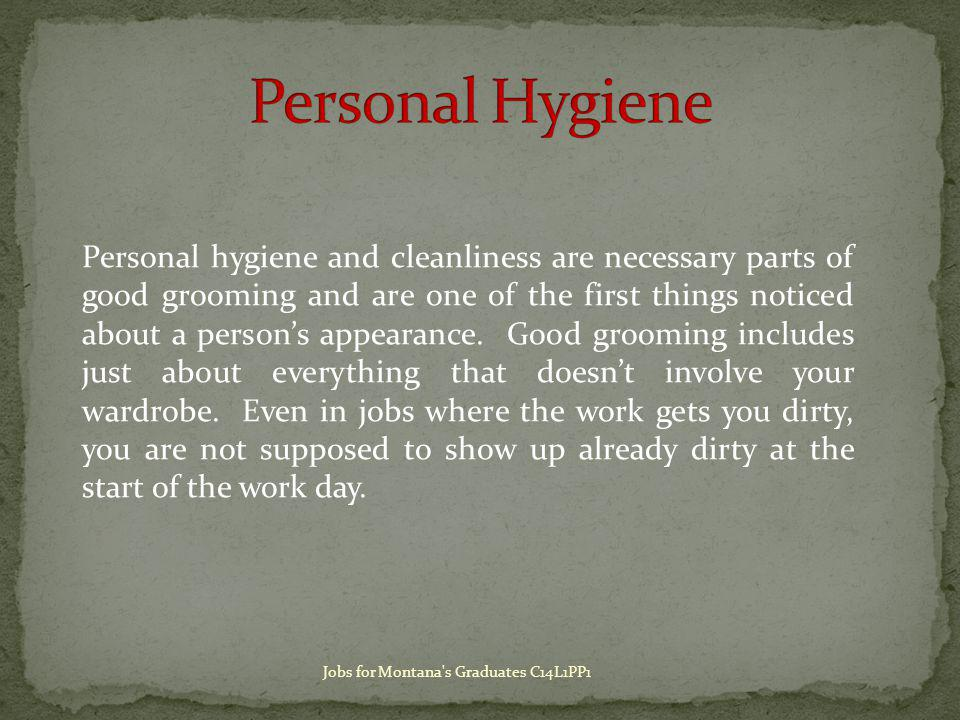 Personal hygiene and cleanliness are necessary parts of good grooming and are one of the first things noticed about a persons appearance.