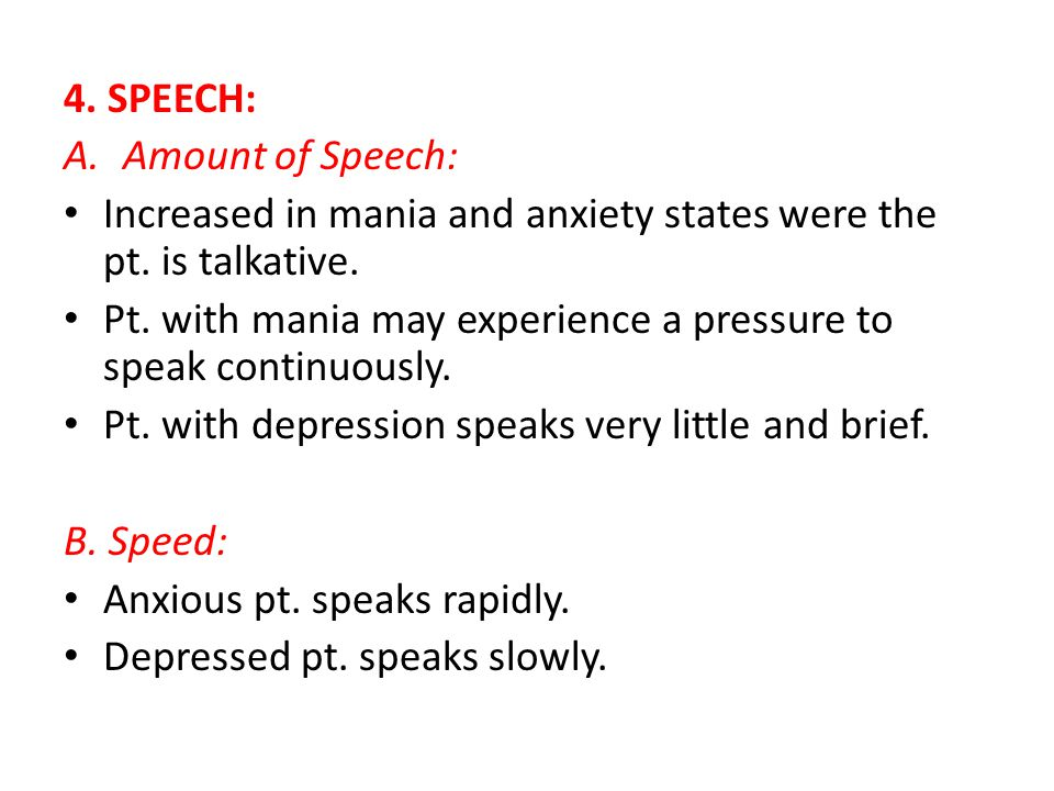 4. SPEECH: A.Amount of Speech: Increased in mania and anxiety states were the pt.
