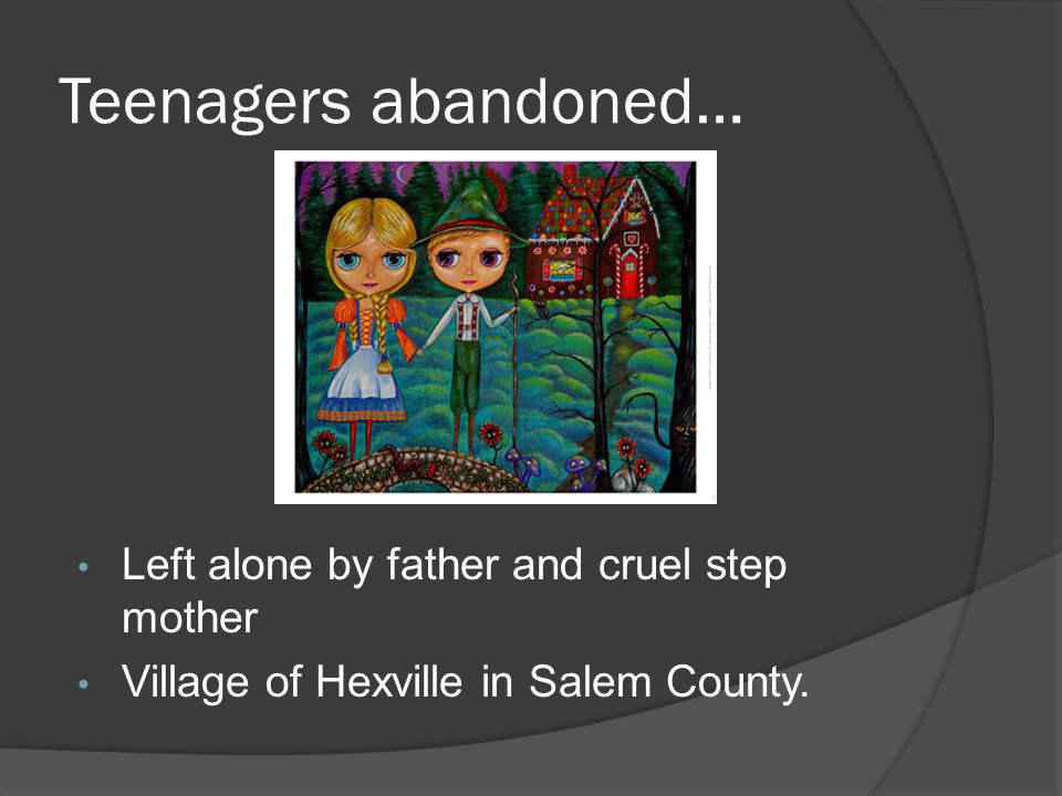 Teenagers abandoned… Left alone by father and cruel step mother Village of Hexville in Salem County.