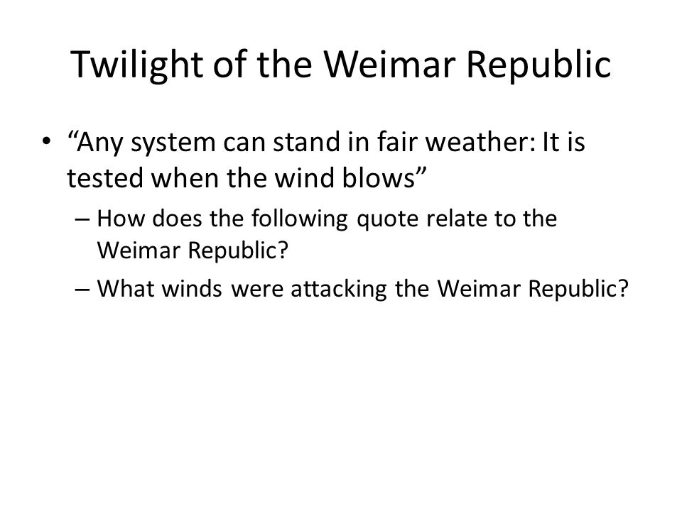 Twilight of the Weimar Republic Any system can stand in fair weather: It is tested when the wind blows – How does the following quote relate to the Weimar Republic.