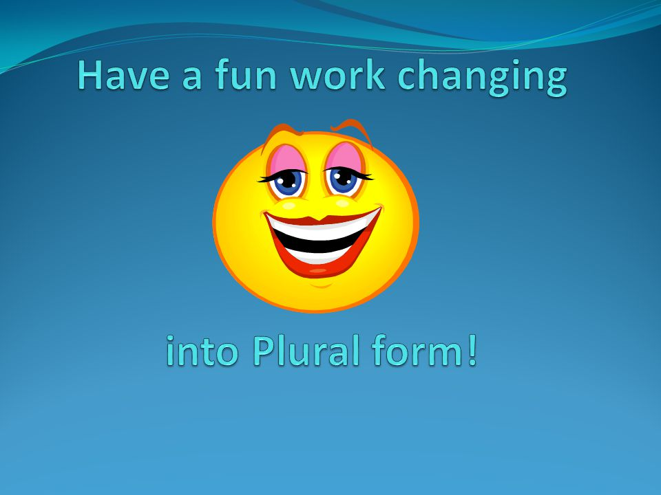 What to we need to remember… After we changed the word into the plural form we need to check: 1.