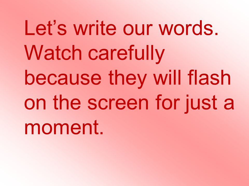 Lets write our words. Watch carefully because they will flash on the screen for just a moment.