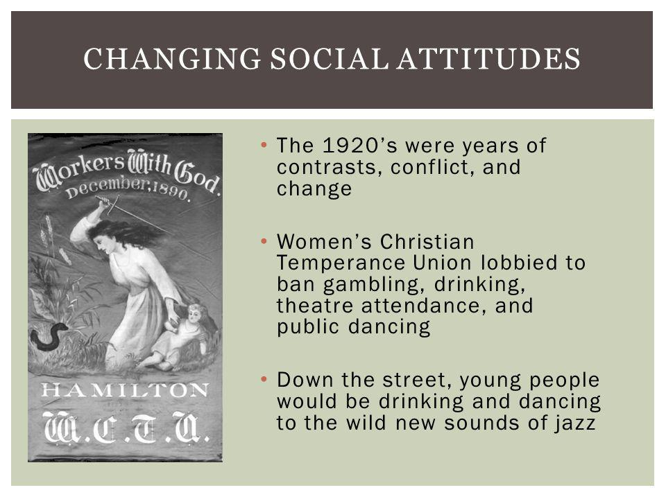 CHANGING SOCIAL ATTITUDES The 1920s were years of contrasts, conflict, and change Womens Christian Temperance Union lobbied to ban gambling, drinking, theatre attendance, and public dancing Down the street, young people would be drinking and dancing to the wild new sounds of jazz
