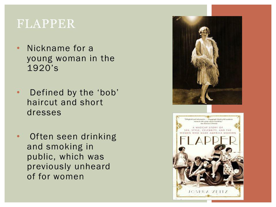 Nickname for a young woman in the 1920s Defined by the bob haircut and short dresses Often seen drinking and smoking in public, which was previously unheard of for women FLAPPER
