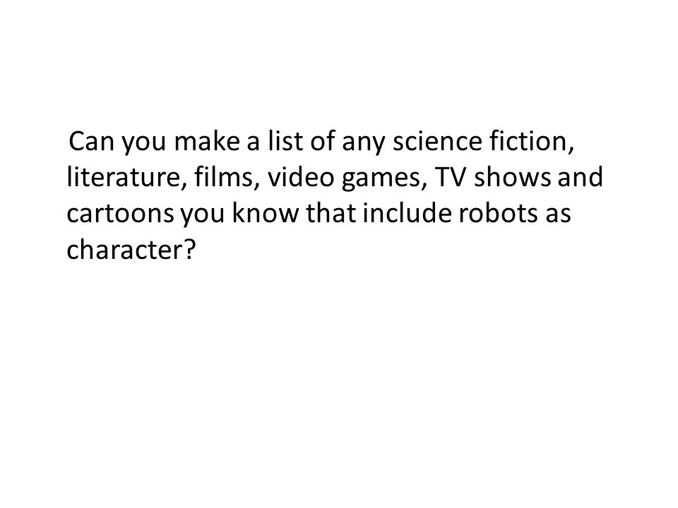Can you make a list of any science fiction, literature, films, video games, TV shows and cartoons you know that include robots as character
