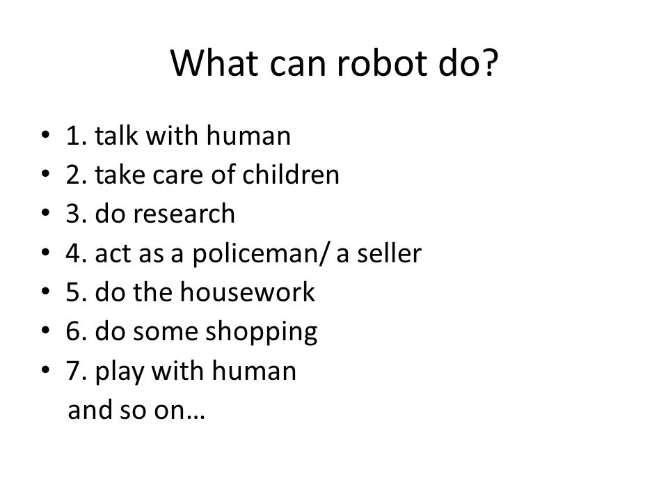 What can robot do. 1. talk with human 2. take care of children 3.