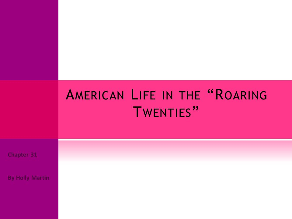 A MERICAN L IFE IN THE R OARING T WENTIES Chapter 31 By Holly Martin