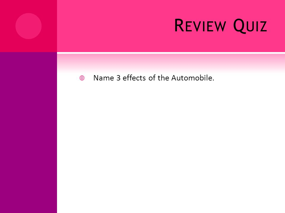 R EVIEW Q UIZ Name 3 effects of the Automobile.