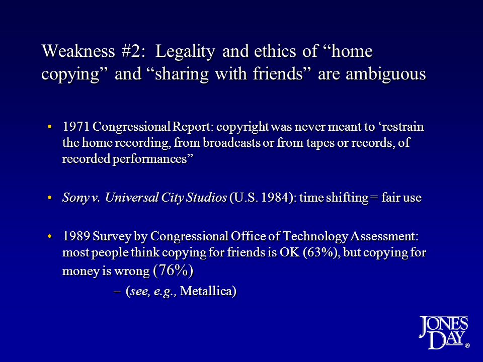 Weakness #2: Legality and ethics of home copying and sharing with friends are ambiguous 1971 Congressional Report: copyright was never meant to restrain the home recording, from broadcasts or from tapes or records, of recorded performances Sony v.