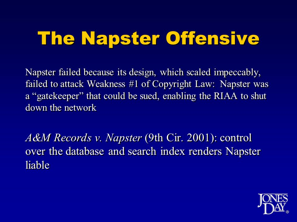 The Napster Offensive Napster failed because its design, which scaled impeccably, failed to attack Weakness #1 of Copyright Law: Napster was a gatekeeper that could be sued, enabling the RIAA to shut down the network A&M Records v.