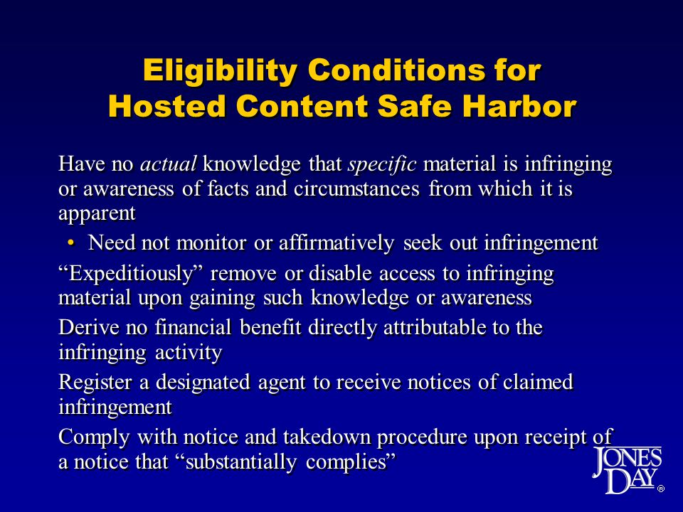 Eligibility Conditions for Hosted Content Safe Harbor Have no actual knowledge that specific material is infringing or awareness of facts and circumstances from which it is apparent Need not monitor or affirmatively seek out infringement Expeditiously remove or disable access to infringing material upon gaining such knowledge or awareness Derive no financial benefit directly attributable to the infringing activity Register a designated agent to receive notices of claimed infringement Comply with notice and takedown procedure upon receipt of a notice that substantially complies Have no actual knowledge that specific material is infringing or awareness of facts and circumstances from which it is apparent Need not monitor or affirmatively seek out infringement Expeditiously remove or disable access to infringing material upon gaining such knowledge or awareness Derive no financial benefit directly attributable to the infringing activity Register a designated agent to receive notices of claimed infringement Comply with notice and takedown procedure upon receipt of a notice that substantially complies