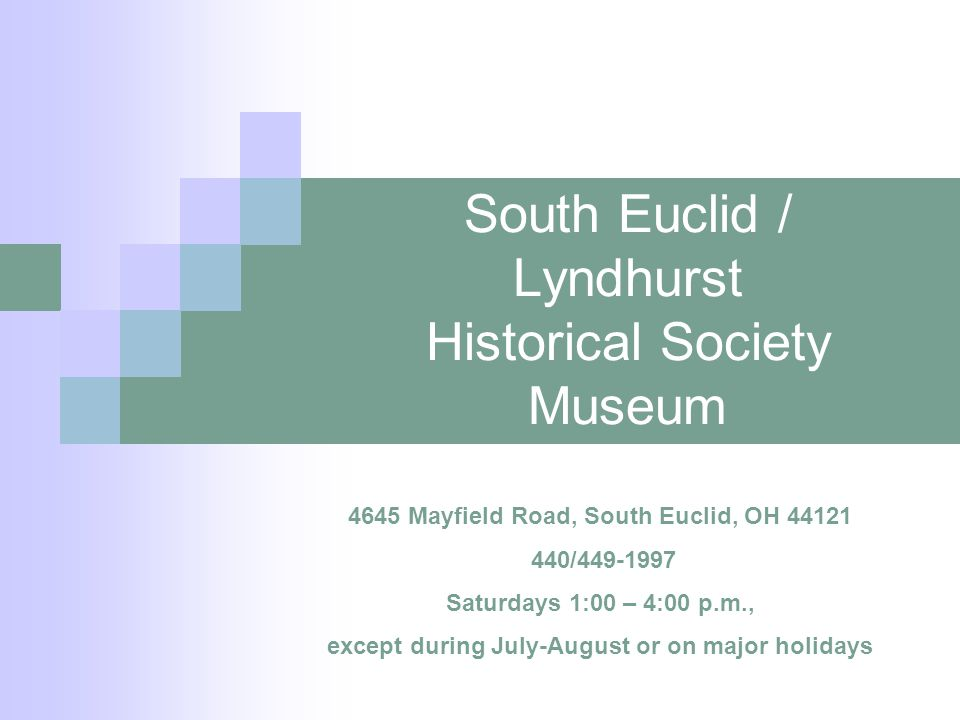 South Euclid / Lyndhurst Historical Society Museum 4645 Mayfield Road, South Euclid, OH 44121 440/449-1997 Saturdays 1:00 – 4:00 p.m., except during July-August or on major holidays