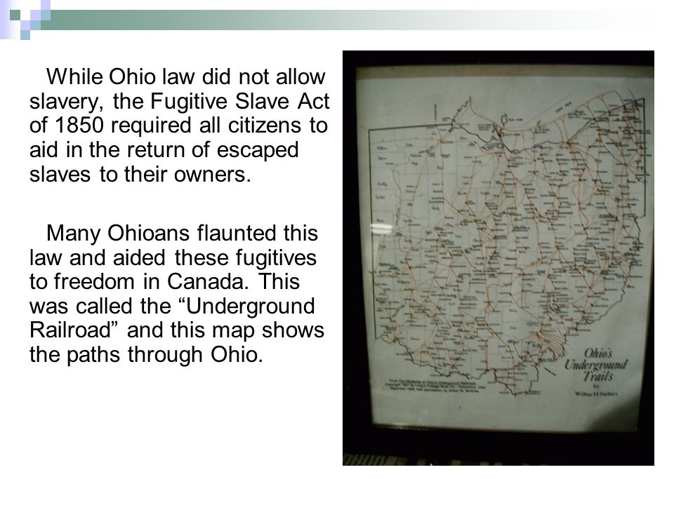While Ohio law did not allow slavery, the Fugitive Slave Act of 1850 required all citizens to aid in the return of escaped slaves to their owners.
