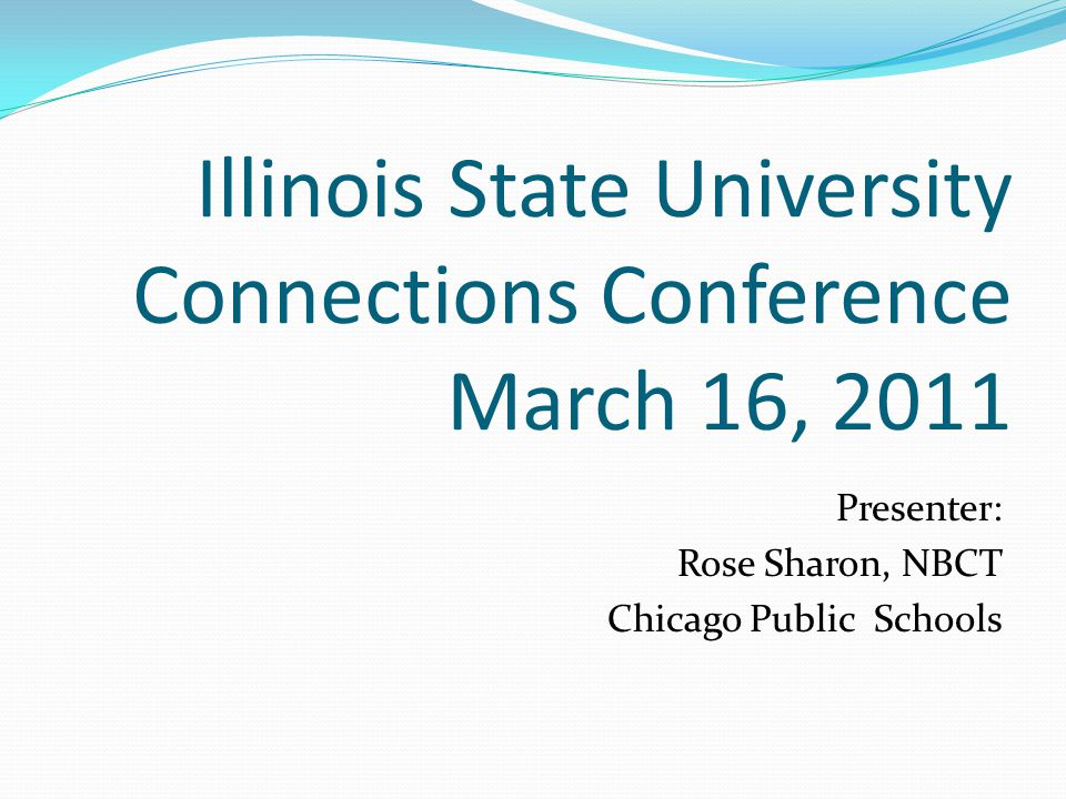 Illinois State University Connections Conference March 16, 2011 Presenter: Rose Sharon, NBCT Chicago Public Schools