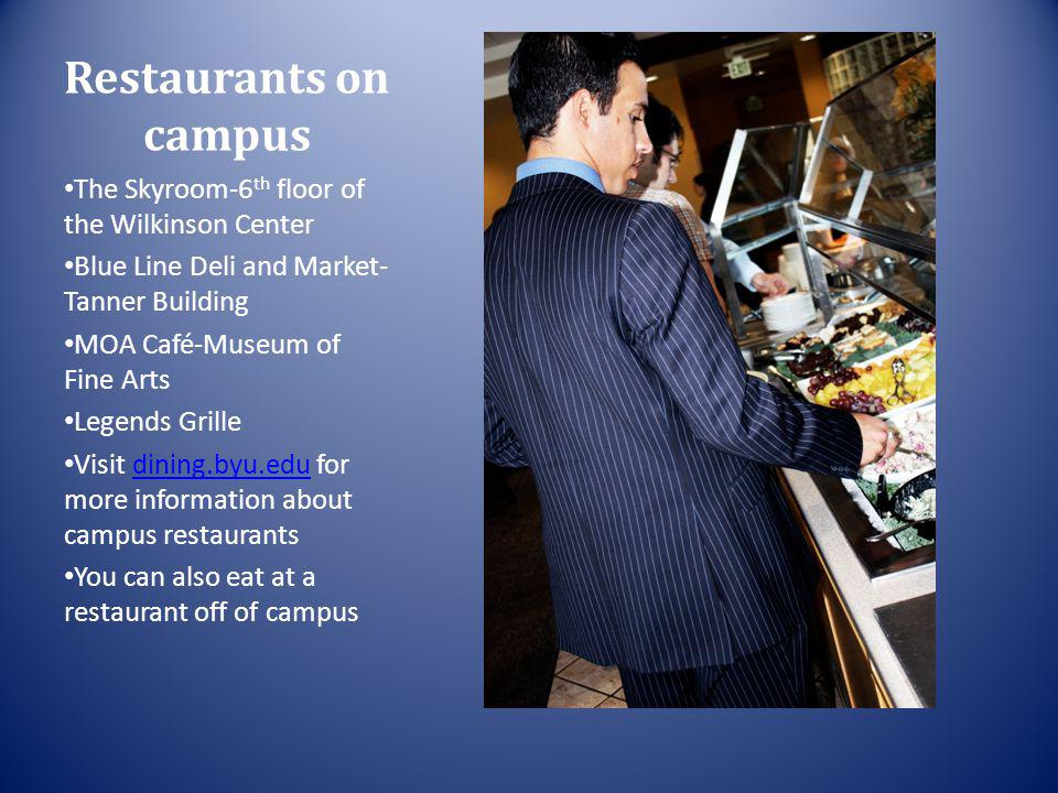 Restaurants on campus The Skyroom-6 th floor of the Wilkinson Center Blue Line Deli and Market- Tanner Building MOA Café-Museum of Fine Arts Legends Grille Visit dining.byu.edu for more information about campus restaurantsdining.byu.edu You can also eat at a restaurant off of campus