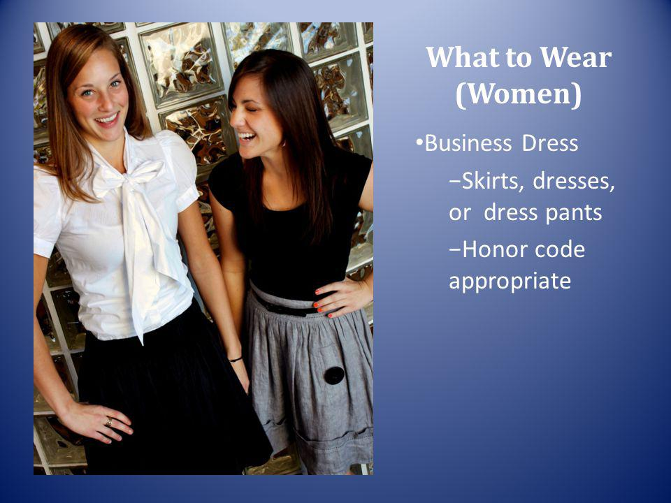 What to Wear (Women) Business Dress Skirts, dresses, or dress pants Honor code appropriate