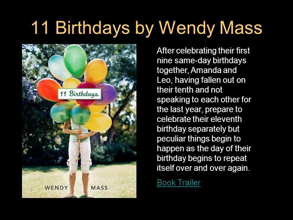 11 Birthdays by Wendy Mass After celebrating their first nine same-day birthdays together, Amanda and Leo, having fallen out on their tenth and not speaking to each other for the last year, prepare to celebrate their eleventh birthday separately but peculiar things begin to happen as the day of their birthday begins to repeat itself over and over again.