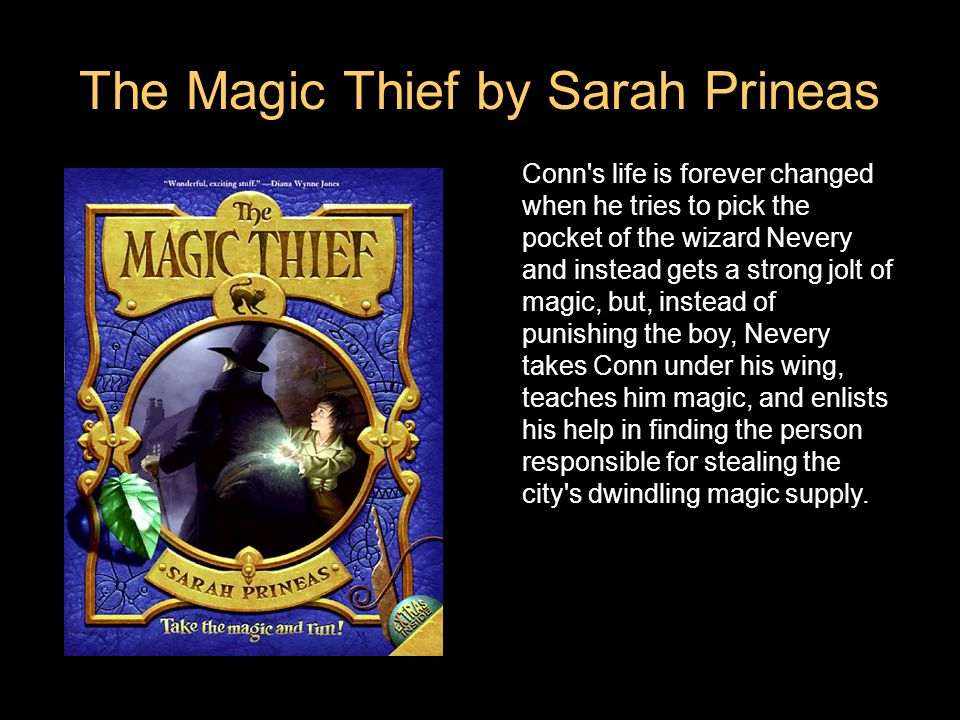 The Magic Thief by Sarah Prineas Conn s life is forever changed when he tries to pick the pocket of the wizard Nevery and instead gets a strong jolt of magic, but, instead of punishing the boy, Nevery takes Conn under his wing, teaches him magic, and enlists his help in finding the person responsible for stealing the city s dwindling magic supply.
