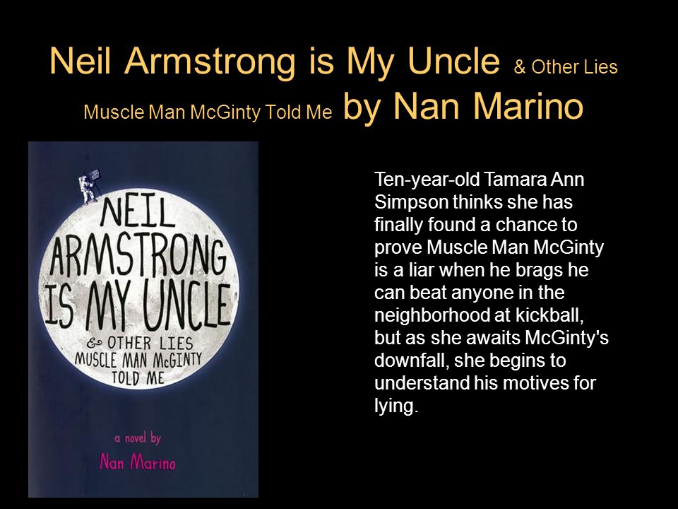 Neil Armstrong is My Uncle & Other Lies Muscle Man McGinty Told Me by Nan Marino Ten-year-old Tamara Ann Simpson thinks she has finally found a chance to prove Muscle Man McGinty is a liar when he brags he can beat anyone in the neighborhood at kickball, but as she awaits McGinty s downfall, she begins to understand his motives for lying.