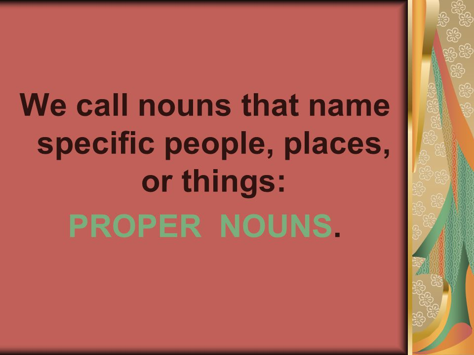 We call nouns that name specific people, places, or things: PROPER NOUNS.