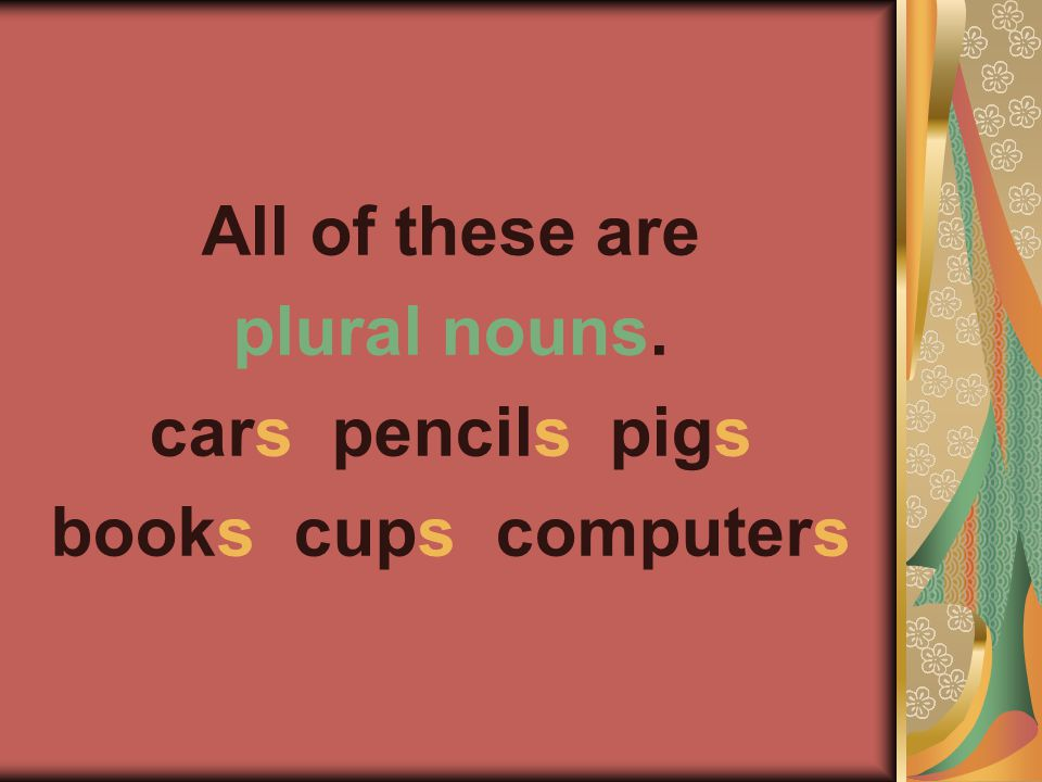 All of these are plural nouns. cars pencils pigs books cups computers