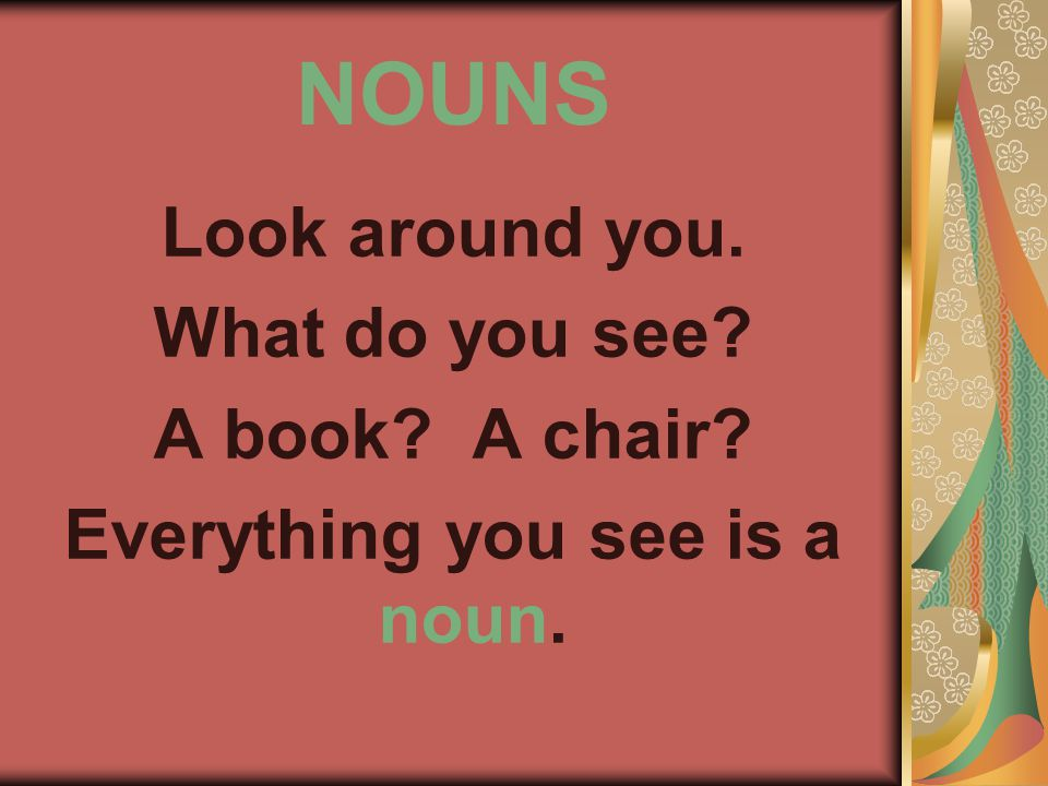 NOUNS Look around you. What do you see A book A chair Everything you see is a noun.