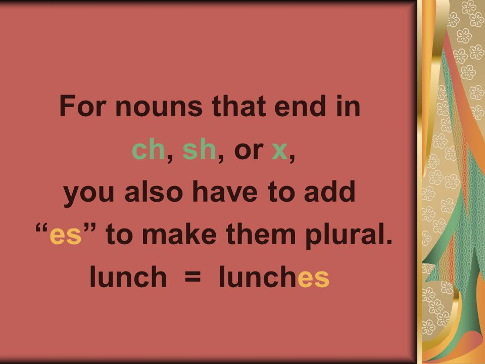 For nouns that end in ch, sh, or x, you also have to add es to make them plural. lunch = lunches