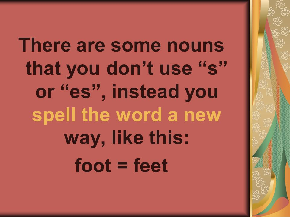 There are some nouns that you dont use s or es, instead you spell the word a new way, like this: foot = feet