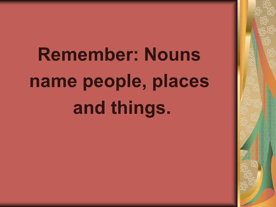 Remember: Nouns name people, places and things.