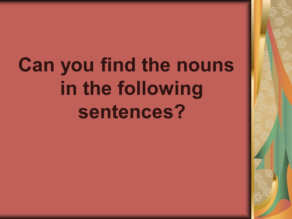 Can you find the nouns in the following sentences