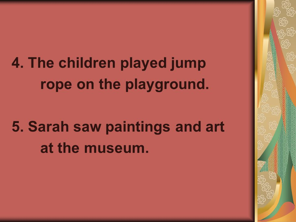 4. The children played jump rope on the playground. 5. Sarah saw paintings and art at the museum.