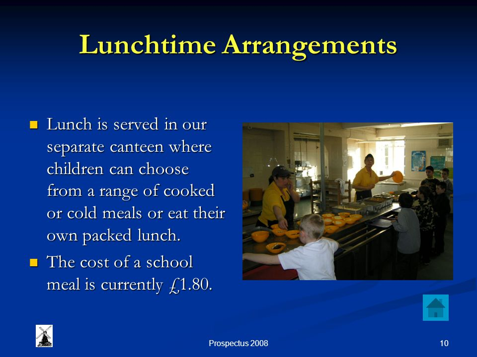 10Prospectus 2008 Lunchtime Arrangements Lunch is served in our separate canteen where children can choose from a range of cooked or cold meals or eat their own packed lunch.