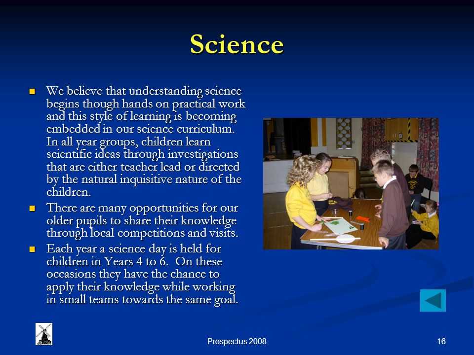 16Prospectus 2008 Science We believe that understanding science begins though hands on practical work and this style of learning is becoming embedded in our science curriculum.