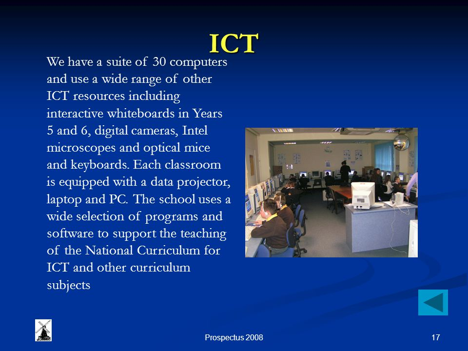17Prospectus 2008 ICT We have a suite of 30 computers and use a wide range of other ICT resources including interactive whiteboards in Years 5 and 6, digital cameras, Intel microscopes and optical mice and keyboards.