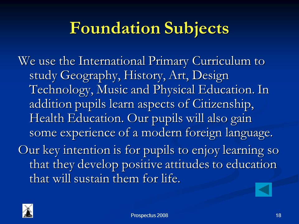 18Prospectus 2008 Foundation Subjects We use the International Primary Curriculum to study Geography, History, Art, Design Technology, Music and Physical Education.