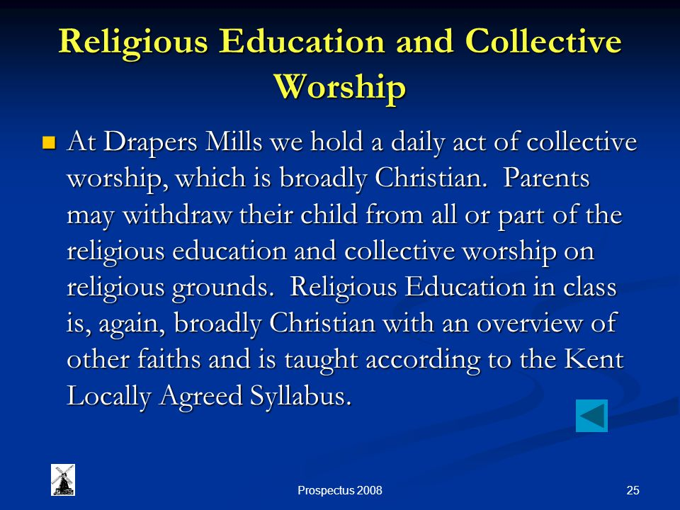 25Prospectus 2008 Religious Education and Collective Worship At Drapers Mills we hold a daily act of collective worship, which is broadly Christian.