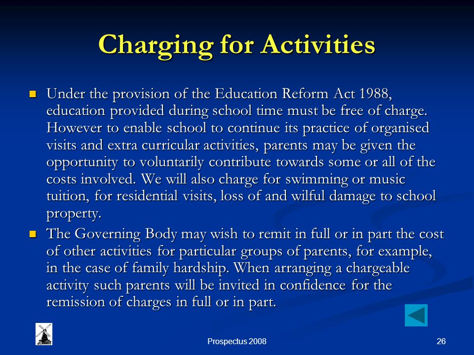 26Prospectus 2008 Charging for Activities Under the provision of the Education Reform Act 1988, education provided during school time must be free of charge.