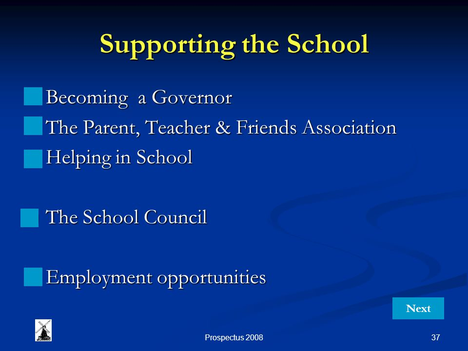 37Prospectus 2008 Supporting the School Becoming a Governor Becoming a Governor The Parent, Teacher & Friends Association The Parent, Teacher & Friends Association Helping in School Helping in School The School Council The School Council Employment opportunities Employment opportunities Next